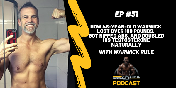 31 - How 48-Year-Old Warwick Lost Over 100 Pounds, Got Ripped Abs, and Doubled His Testosterone Naturally