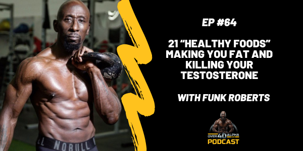 """Episode 64 - 21 """"Healthy Foods"""" Making YOU Fat and Killing your Testosterone"""