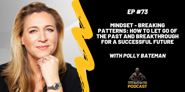 Episode 73 - Polly Bateman - Mindset-Breaking Patterns: How To Let Go Of The Past and Breakthrough For A Successful Future